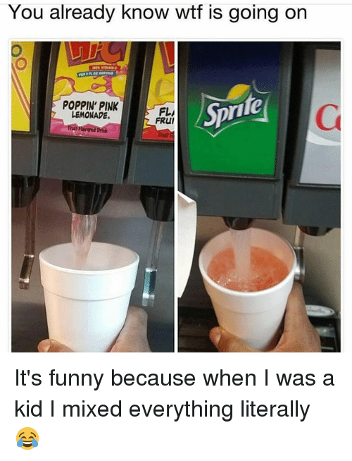 Funny, Memes, and Wtf: You already know wtf is going on  POPPIN' PINK  LEMONADE  Spr  ite  FL/  FRUI It's funny because when I was a kid I mixed everything literally 😂