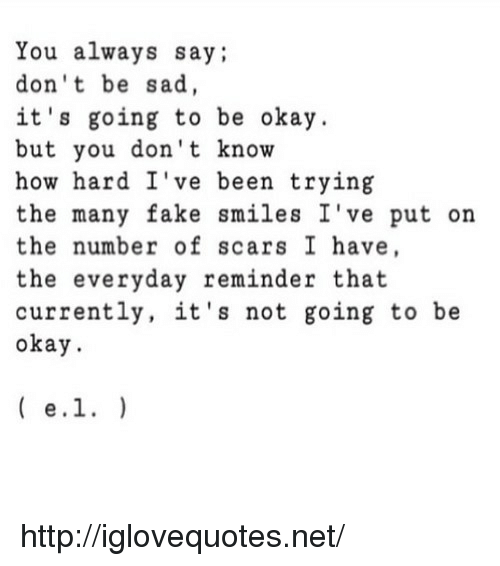 Fake, Http, and Okay: You always say;  don't be sad  it's going to be okay  but you don't know  how hard I've been trying  the many fake smiles I've put on  the number of scars I have  the everyday reminder that  currently, it's not going to be  okay http://iglovequotes.net/