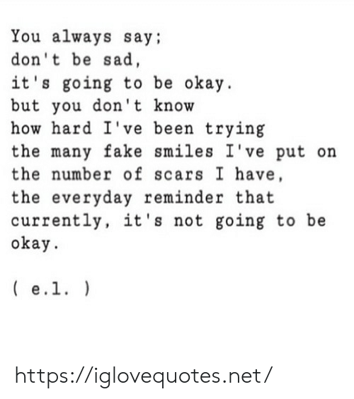 Fake, Okay, and Sad: You always say;  don't be sad,  it's going to be okay  but you don't know  how hard I've been trying  the many fake smiles I've put on  the number of scars I have,  the everyday reminder that  currently, it's not going to be  okay  e.1. https://iglovequotes.net/