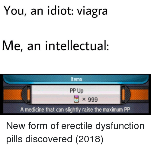 Viagra: You, an idiot: viagra  Me, an intellectual:  Items  PP Up  x 999  A medicine that can slightly raise the maximum PP New form of erectile dysfunction pills discovered (2018)