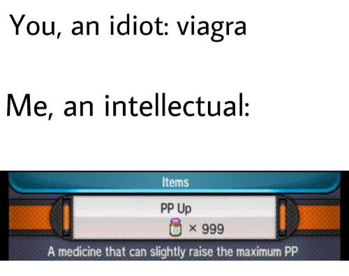 Viagra: You, an idiot: viagra  Me, an intellectual:  Items  PP Up  × 999  A medicine that can slightly raise the maximum PP