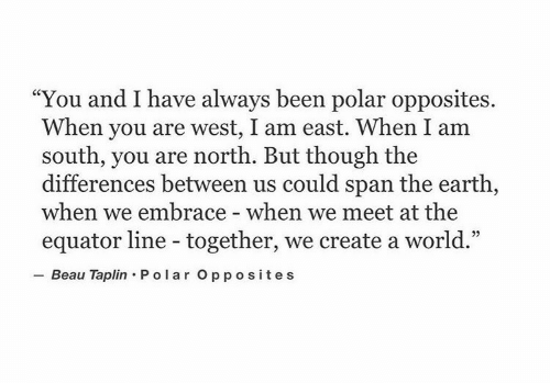 """lar: """"You and I have always been polar opposites.  When you are west, I am east. When I am  south, you are north. But though the  differences between us could span the earth,  when we embrace - when we meet at the  equator line - together, we create a world.""""  Beau Taplin Po lar Opposites"""
