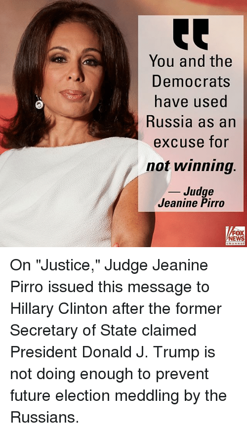 """Future, Hillary Clinton, and Memes: You and the  Democrats  ave used  Russia as an  excuse for  not winning.  _ Judge  Jeanine Pirro  FOX  NEWS On """"Justice,"""" Judge Jeanine Pirro issued this message to Hillary Clinton after the former Secretary of State claimed President Donald J. Trump is not doing enough to prevent future election meddling by the Russians."""