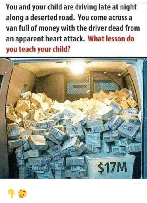 Driving, Money, and Heart: You and your child are driving late at night  along a deserted road. You come across a  van full of money with the driver dead from  an apparent heart attack. What lesson do  you teach your child?  $17M 👇🤔