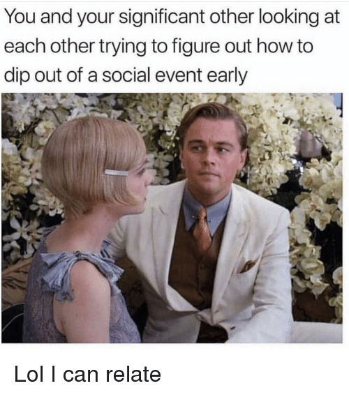 Funny, Lol, and How To: You and your significant other looking at  each other trying to figure out how to  dip out of a social event early Lol I can relate
