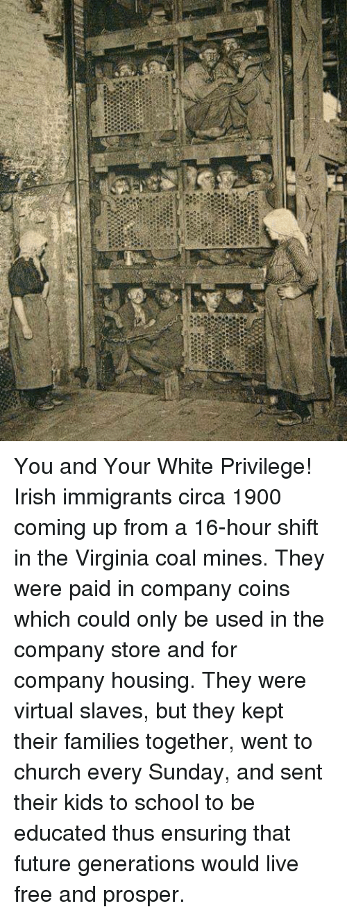 Church, Future, and Irish: You and Your White Privilege!  Irish immigrants circa 1900 coming up from a 16-hour shift in the Virginia coal mines.  They were paid in company coins which could only be used in the company store and for company housing.  They were virtual slaves, but they kept their families together, went to church every Sunday, and sent their kids to school to be educated thus ensuring that future generations would live free and prosper.