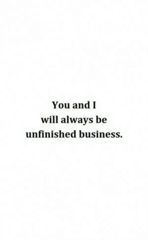 Business, Unfinished Business, and Will: You andI  will always be  unfinished business.