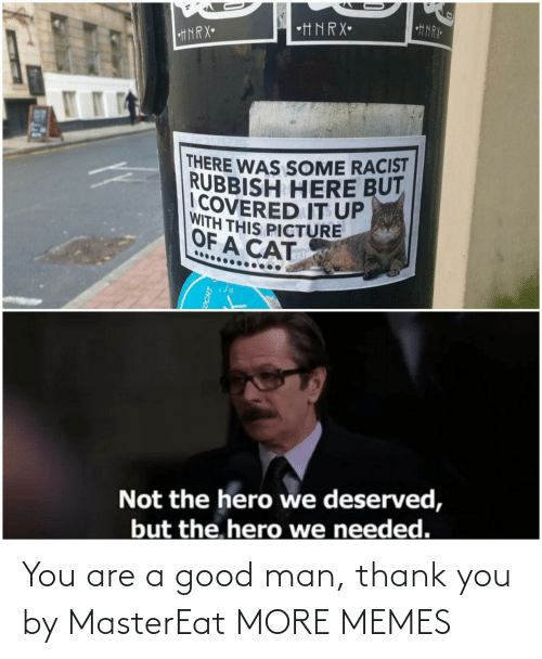 Today: You are a good man, thank you by MasterEat MORE MEMES