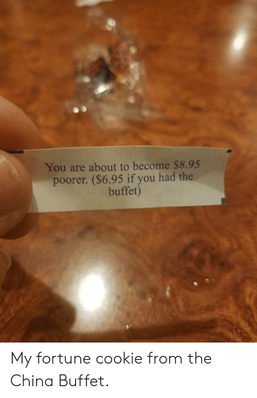 The Buffet: You are about to become $8.95  poorer. ($6.95 if you had the  buffet) My fortune cookie from the China Buffet.