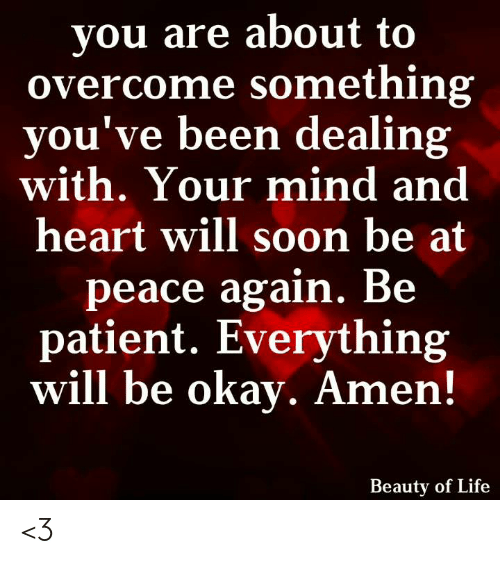 Being Patient: you are about to  overcome something  you've been dealing  with. Your mind and  heart will soon be at  peace again. Be  patient. Everything  will be okay. Amen!  Beauty of Life <3