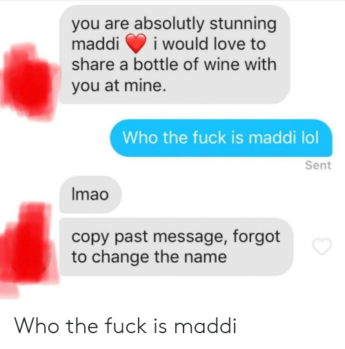 Maddi: you are absolutly stunning  maddii would love to  share a bottle of wine with  you at mine.  Who the fuck is maddi lol  Sent  lmao  copy past message, forgot  to change the name Who the fuck is maddi
