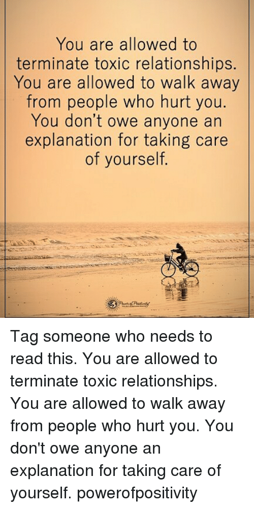 Memes, Relationships, and Tag Someone: You are allowed to  terminate toxic relationships.  You are allowed to walk away  from people who hurt you  You don't owe anyone an  explanation for taking care  of yourself. Tag someone who needs to read this. You are allowed to terminate toxic relationships. You are allowed to walk away from people who hurt you. You don't owe anyone an explanation for taking care of yourself. powerofpositivity