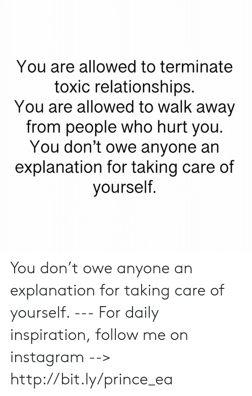 Instagram, Memes, and Prince: You are allowed to terminate  toxic relationships.  You are allowed to walk away  from people who hurt you.  You don't owe anyone an  explanation for taking care of  yourself You don't owe anyone an explanation for taking care of yourself.  --- For daily inspiration, follow me on instagram --> http://bit.ly/prince_ea
