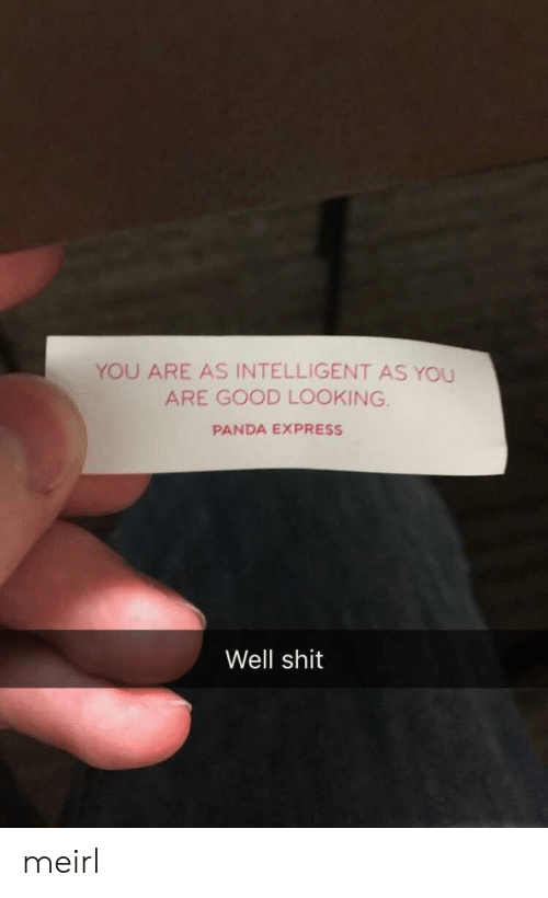 Express: YOU ARE AS INTELLIGENT AS YOU  ARE GOOD LOOKING  PANDA EXPRESS  Well shit meirl