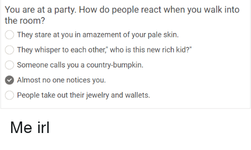 """Party, Jewelry, and Irl: You are at a party. How do people react when you walk into  the room?  They stare at you in amazement of your pale skin.  They whisper to each other,"""" who is this new rich kid?'  Someone calls you a country-bumpkin  Almost no one notices you.  People take out their jewelry and wallets. Me irl"""