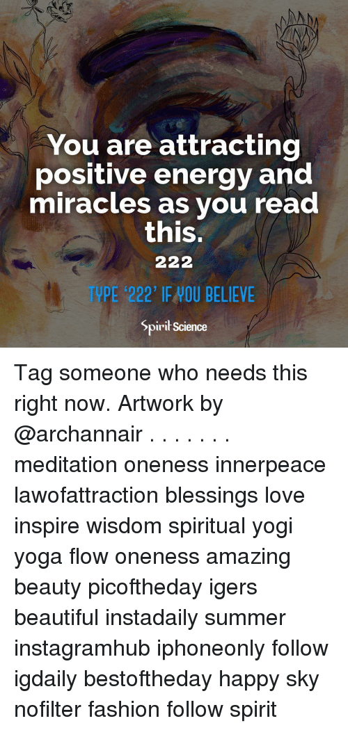 Beautiful, Energy, and Fashion: You are attracting  positive energy and  miracles as vou read  this.  E 222' IE HOU BELIEVE  Spirił Science Tag someone who needs this right now. Artwork by @archannair . . . . . . . meditation oneness innerpeace lawofattraction blessings love inspire wisdom spiritual yogi yoga flow oneness amazing beauty picoftheday igers beautiful instadaily summer instagramhub iphoneonly follow igdaily bestoftheday happy sky nofilter fashion follow spirit