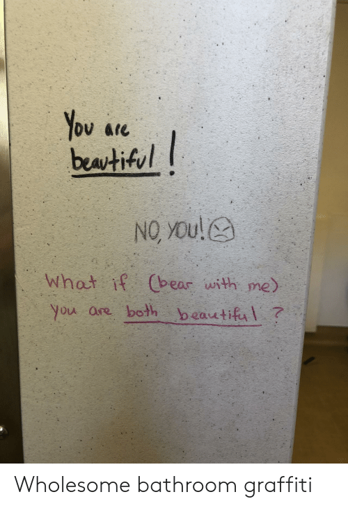 Beautiful, Graffiti, and Wholesome: You are  beatiful  NO YOu!  What if Cbear with me)  you are both beautiful? Wholesome bathroom graffiti