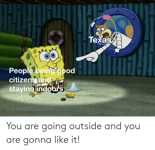 outside: You are going outside and you are gonna like it!