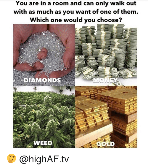 Weed, Marijuana, and Gold: You are in a room and can only walk out  with as much as you want of one of them.  Which one would you choo  se?  DIAMONDS  WEED  GOLD 🤔 @highAF.tv