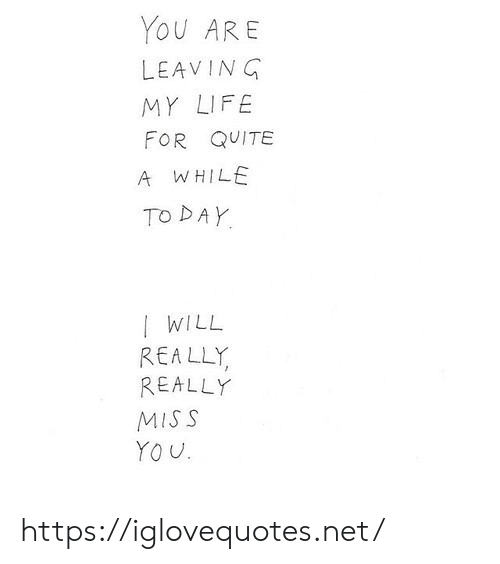 Life, Yo, and Quite: YOU ARE  LEAVING  MY LIFE  FOR QUITE  A WHILE  To DAY  WILL  REA LLY  REALLY  MISS  YO U https://iglovequotes.net/
