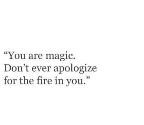 """Fire, Magic, and You: """"You are magic.  Don't ever apologize  for the fire in you  ."""""""