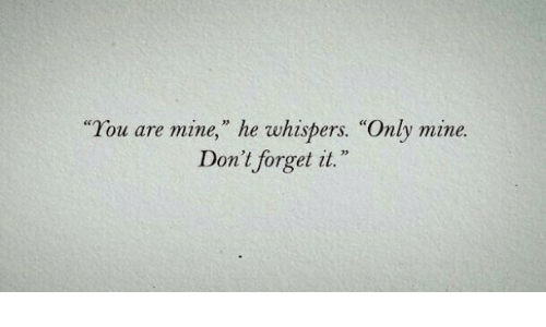 "you are mine: ""You are mine,"" he whispers. ""Only mine.  Don't forget it."