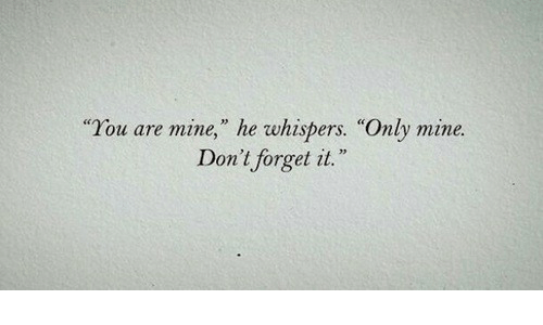 "you are mine: ""You are mine,"" he whispers. ""Only mine  Don't forget it  73"