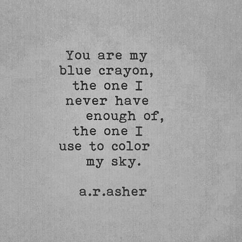 a&r: You are my  blue crayon,  the one I  never have  enough of,  the one I  use to color  my sky.  a.r.asher