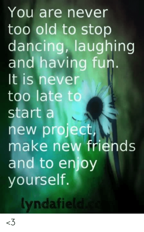 Dancing, Friends, and Memes: You are never  too old to stop  dancing, laughing  and having fun.  It is never  too late to  start a  new project  make new friends  and to enjoy  yourself.  yndafie <3