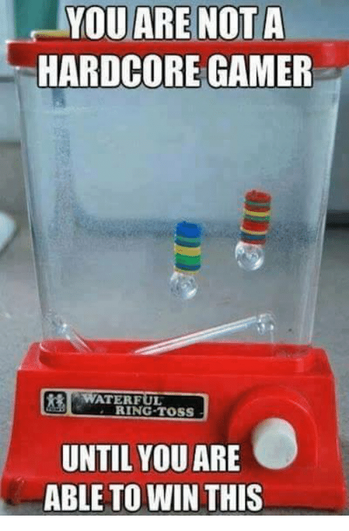 Hardcore Gamer: YOU ARE NOT A  HARDCORE GAMER  ATERFUL  RING TOSS  UNTIL YOU ARE  ABLE TO WIN THIS