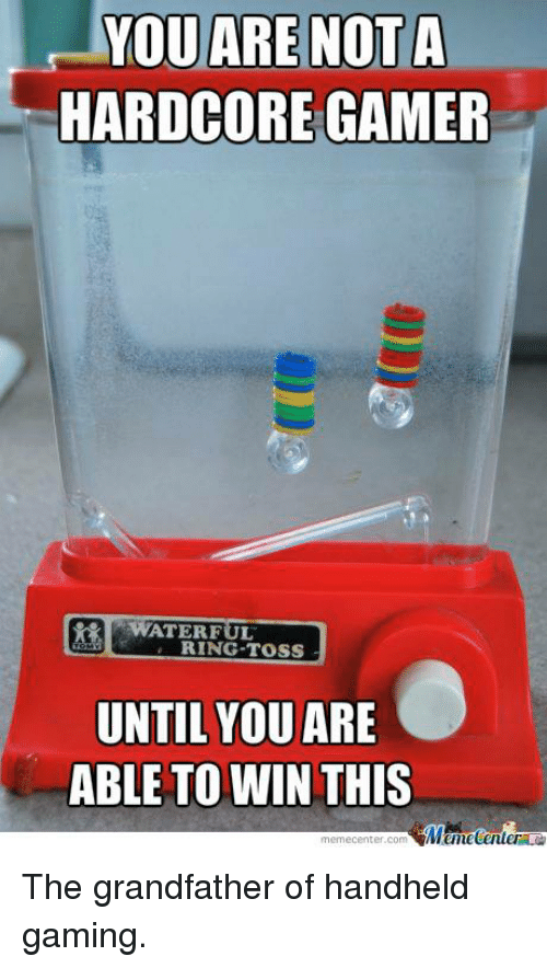 Hardcore Gamer: YOU ARE NOT A  HARDCORE GAMER  WATER FUL  RING TOSS  UNTIL YOU  ARE  ABLE TO WIN THIS  memecenter-com  Mumecenter The grandfather of handheld gaming.