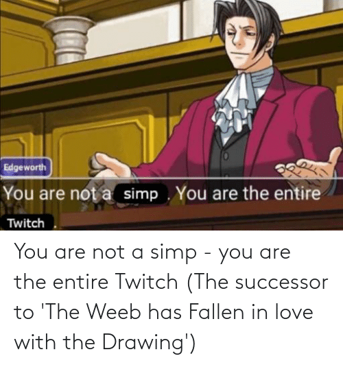 Successor: You are not a simp - you are the entire Twitch (The successor to 'The Weeb has Fallen in love with the Drawing')