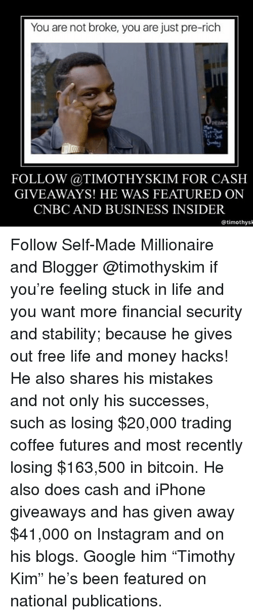 "Google, Instagram, and Iphone: You are not broke, you are just pre-rich  FOLLOW @TIMOTHYSKIM FOR CASH  GIVEAWAYS! HE WAS FEATURED ON  CNBC AND BUSINESS INSIDER  @timothys Follow Self-Made Millionaire and Blogger @timothyskim if you're feeling stuck in life and you want more financial security and stability; because he gives out free life and money hacks! He also shares his mistakes and not only his successes, such as losing $20,000 trading coffee futures and most recently losing $163,500 in bitcoin. He also does cash and iPhone giveaways and has given away $41,000 on Instagram and on his blogs. Google him ""Timothy Kim"" he's been featured on national publications."
