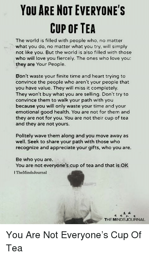 Love, Appreciate, and Good: YOU ARE NOT EVERYONE'S  CUP OF TEA  The world is filled with people who, no matter  what you do, no matter what you try, will simply  not like you. But the world is also filled with those  who will love you fiercely. The ones who love you  they are Your People  Don't waste your finite time and heart trying to  convince the people who aren't your people that  you have value. They will miss it completely  They won't buy what you are selling. Don't try to  convince them to walk your path with you  because you will only waste your time and your  emotional good health. You are not for them and  they are not for you. You are not their cup of tea  and they are not yours  Politely wave them along and you move away as  well. Seek to share your path with those who  recognize and appreciate your gifts, who you are  Be who you are  You are not everyone's cup of tea and that is OK  I TheMindsJournal  THE MINDS JOURNAL You Are Not Everyone's Cup Of Tea