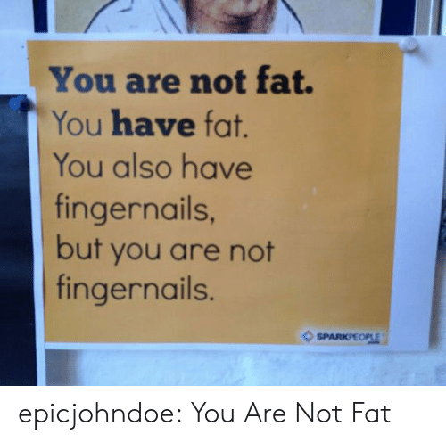 Tumblr, Blog, and Fat: You are not fat.  You have fat.  You also have  fingernails  but you are not  fingernails.  SPARKPEOPLE epicjohndoe:  You Are Not Fat