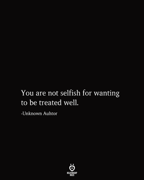 Relationship Rules: You are not selfish for wanting  be treated well.  -Unknown Auhtor  RELATIONSHIP  RULES