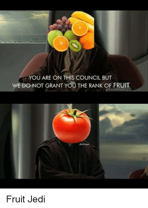 Jedi, Fruit, and You: YOU ARE ON THIS COUNCIL BUT  WE DO NOT GRANT YOU THE RANK OF FRUIT Fruit Jedi