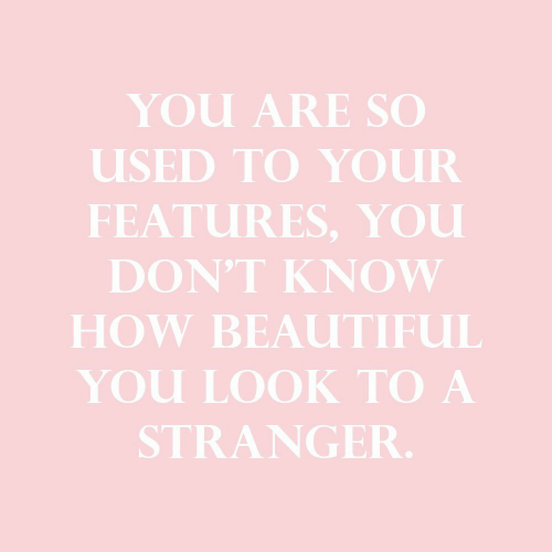 Beautiful, How, and You: YOu ARE SO  USED TO YOUR  FEATURES, YOU  DON'T KNOW  HOW BEAUTIFUL  You LOOK TO A  STRANGER