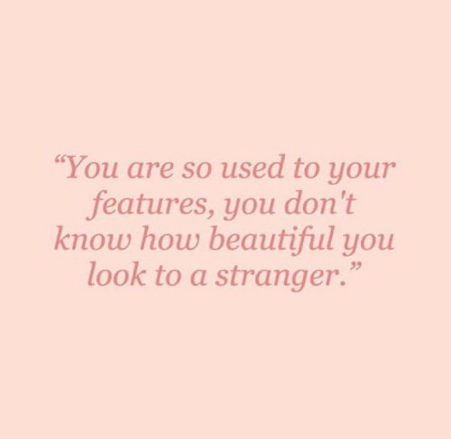 """Beautiful, How, and You: """"You are so used to your  features, you don't  know how beautiful you  look to a stranger."""""""
