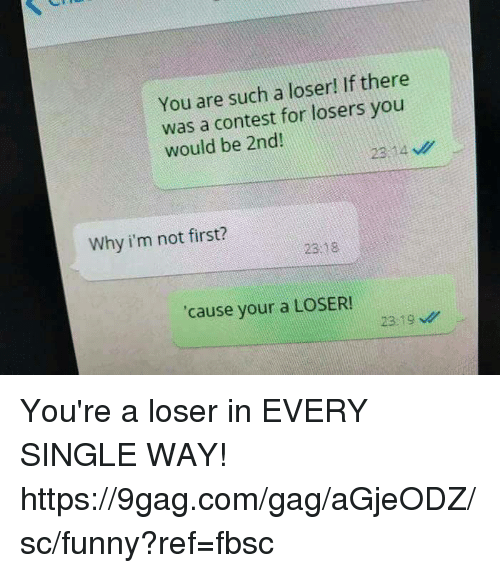 9gag, Dank, and Funny: You are such a loser! If there  was a contest for losers you  would be 2nd  23,14  Why i'm not first?  23 18  cause your a LOSER  2319 You're a loser in EVERY SINGLE WAY!  https://9gag.com/gag/aGjeODZ/sc/funny?ref=fbsc