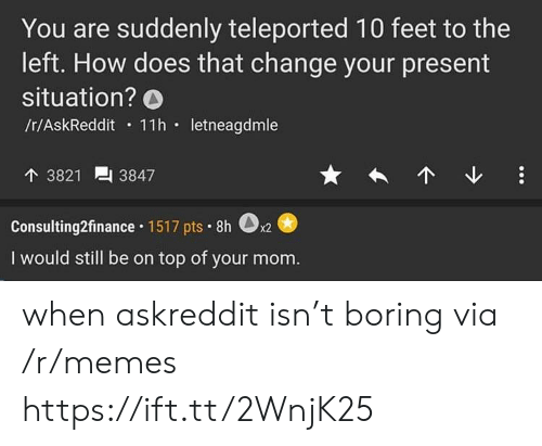Memes, Change, and Mom: You are suddenly teleported 10 feet to the  left. How does that change your present  situation? O  /t/AskReddit 11h letneagdmle  个3821  3847  Consulting2finance 1517 pts 8h  x2  I would still be on top of your mom. when askreddit isn't boring via /r/memes https://ift.tt/2WnjK25