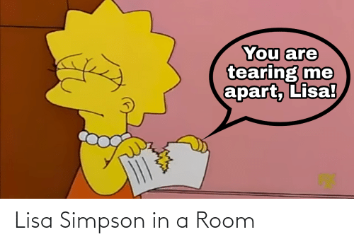 Lisa Simpson: You are  tearing me  apart, Lisa! Lisa Simpson in a Room
