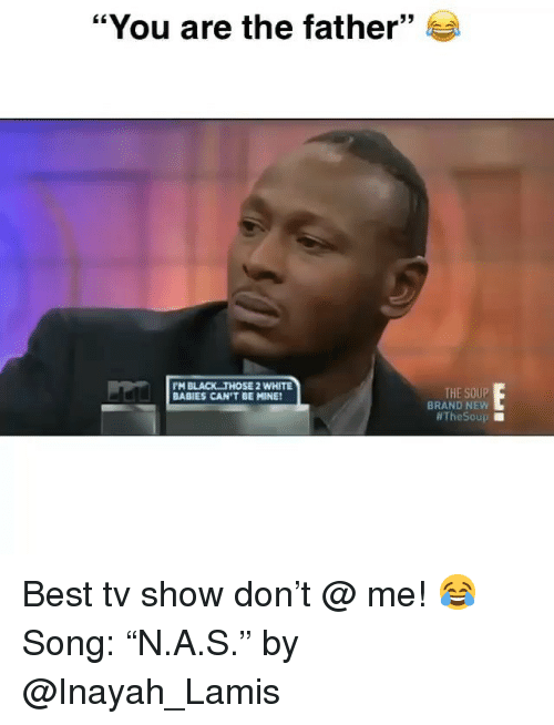"""Funny, Best, and Black: """"You are the father""""  PM BLACK THOSE 2 WHITE  BABIES CAN'T BE MINE!  THE SOUP  BRAND NEW  Best tv show don't @ me! 😂 Song: """"N.A.S."""" by @Inayah_Lamis"""