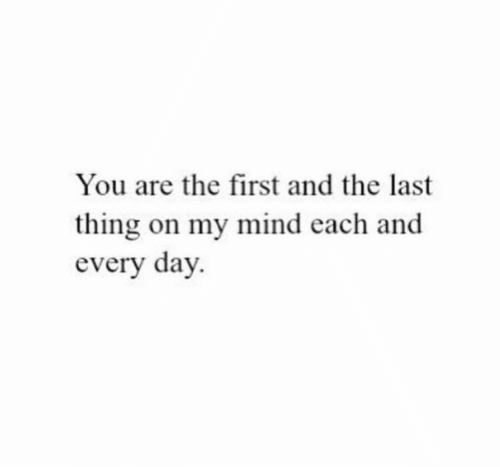 Mind, Day, and First: You are the first and the last  thing on my mind each and  every day