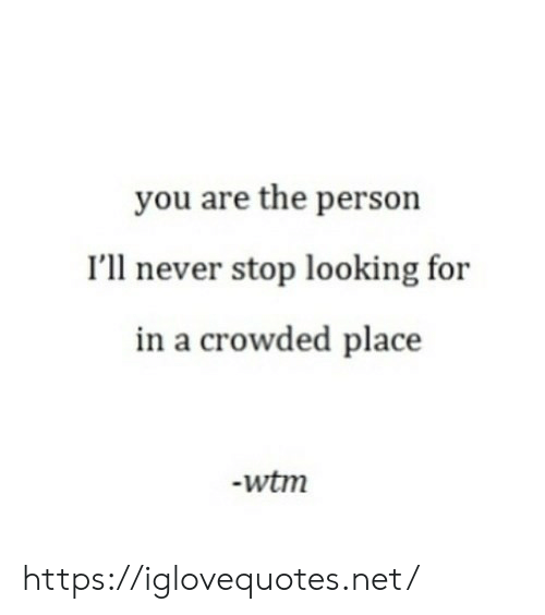 Never Stop: you are the person  I'll never stop looking for  in a crowded place  -wtm https://iglovequotes.net/