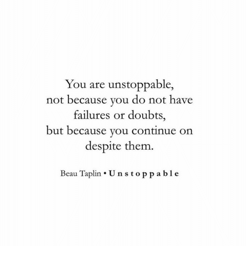 Unstoppable, You, and Continue: You are unstoppable,  not because you do not have  failures or doubts,  but because you Continue on  despite thenm  Beau Taplin U nstoppa ble