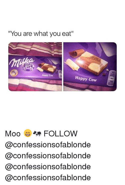 "Memes, Happy, and 🤖: ""You are what you eat""  Happy Cow  Happy Cow Moo 😁🐄 FOLLOW @confessionsofablonde @confessionsofablonde @confessionsofablonde @confessionsofablonde"