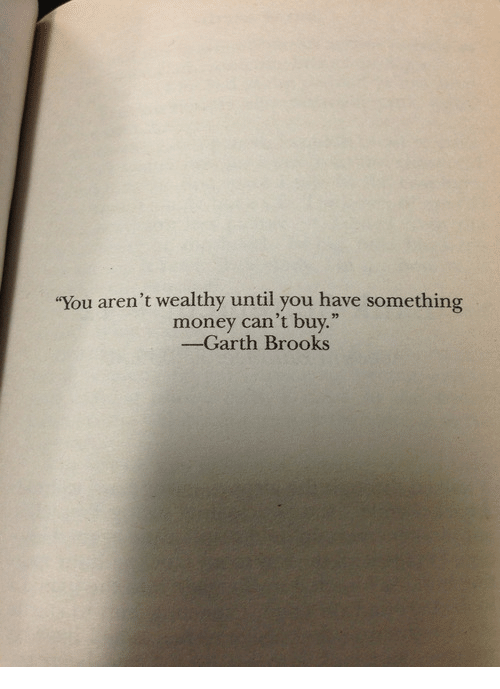 """brooks: """"You aren't wealthy until you have something  money can't buy.""""  -Garth Brooks"""