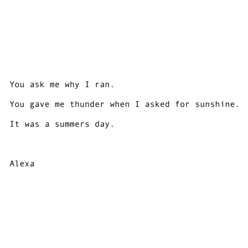 Ask, Thunder, and Sunshine: You ask me why I ran.  You gave me thunder when I asked for sunshine.  It was a summers day.  Alexa