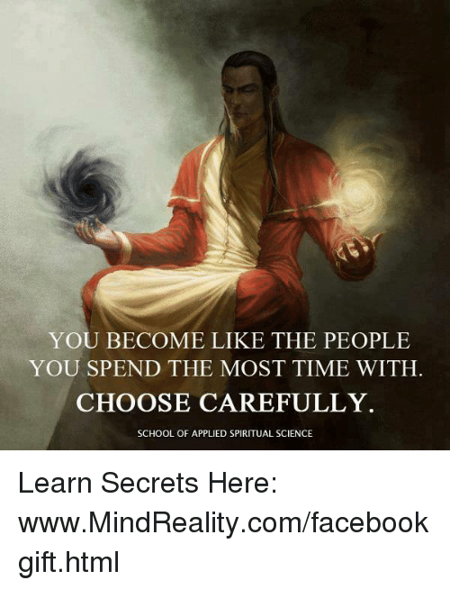spiritualized: YOU BECOME LIKE THE PEOPLE  YOU SPEND THE MOST TIME WITH.  CHOOSE CAREFULLY  SCHOOL OF APPLIED SPIRITUAL SCIENCE Learn Secrets Here: www.MindReality.com/facebookgift.html